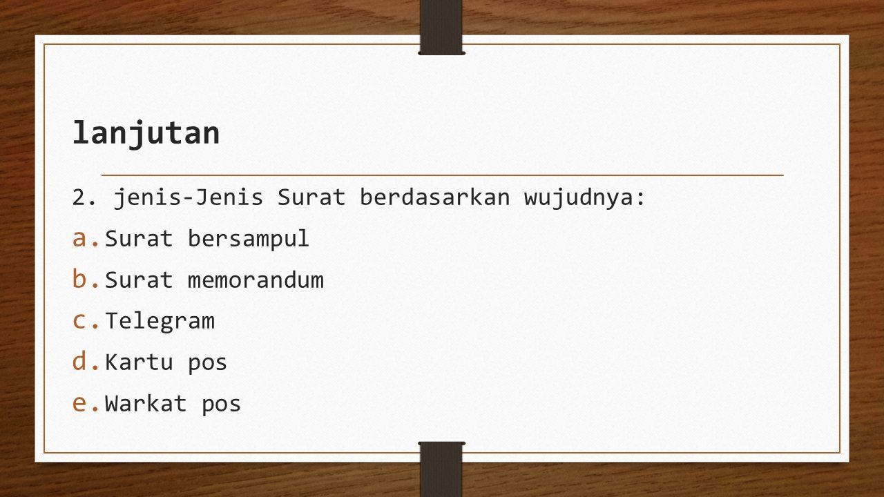 lanjutan 2. jenis-Jenis Surat berdasarkan wujudnya: a. Surat bersampul b. Surat memorandum c. Telegram d. Kartu pos e. Warkat pos