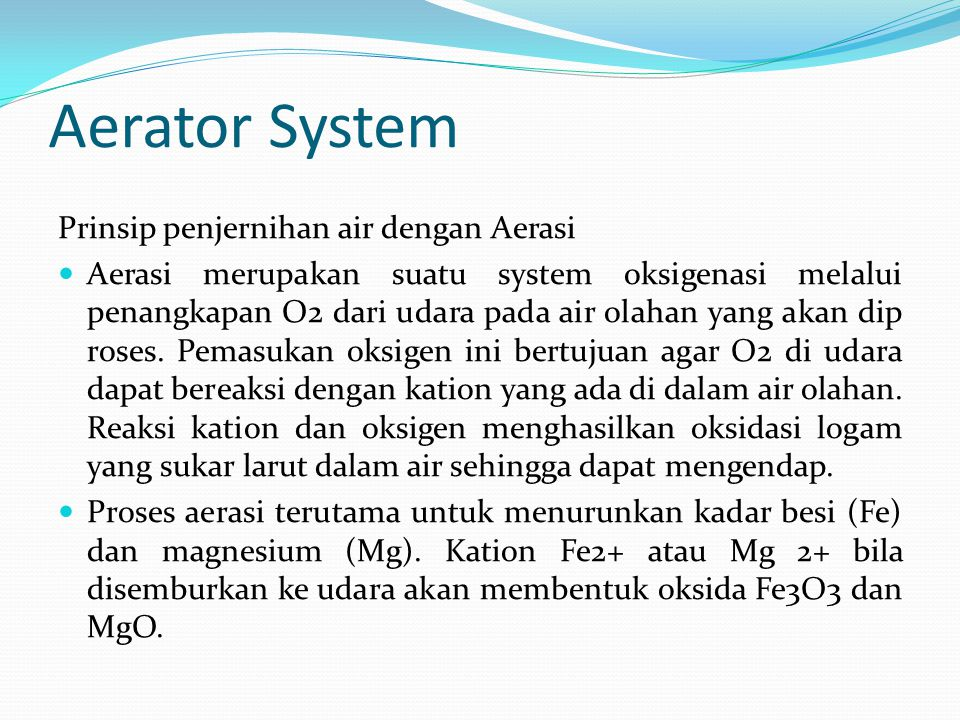 Aerator System Prinsip penjernihan air dengan Aerasi  Aerasi merupakan suatu system oksigenasi melalui penangkapan O2 dari udara pada air olahan yang akan dip roses.
