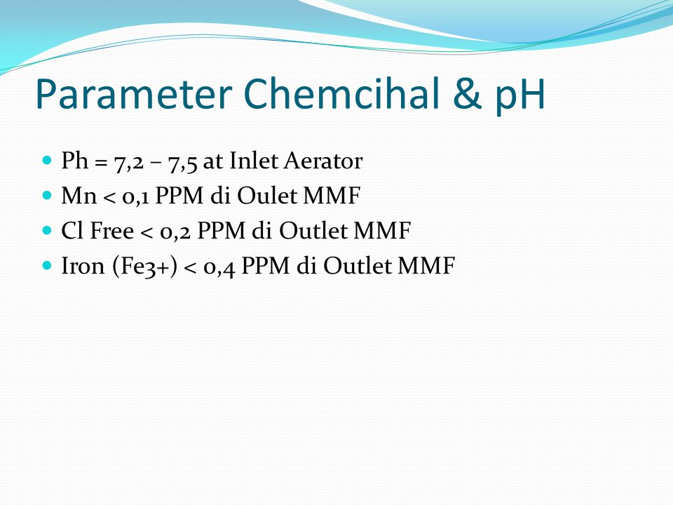 Parameter Chemcihal & pH  Ph = 7,2 – 7,5 at Inlet Aerator  Mn < 0,1 PPM di Oulet MMF  Cl Free < 0,2 PPM di Outlet MMF  Iron (Fe3+) < 0,4 PPM di Ou