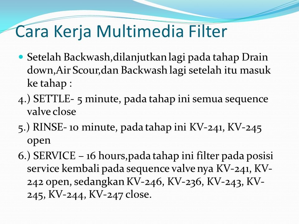 Cara Kerja Multimedia Filter  Setelah Backwash,dilanjutkan lagi pada tahap Drain down,Air Scour,dan Backwash lagi setelah itu masuk ke tahap : 4.) SETTLE- 5 minute, pada tahap ini semua sequence valve close 5.) RINSE- 10 minute, pada tahap ini KV-241, KV-245 open 6.) SERVICE – 16 hours,pada tahap ini filter pada posisi service kembali pada sequence valve nya KV-241, KV- 242 open, sedangkan KV-246, KV-236, KV-243, KV- 245, KV-244, KV-247 close.
