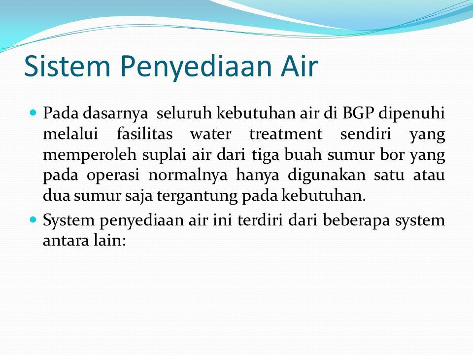 Sistem Penyediaan Air  Pada dasarnya seluruh kebutuhan air di BGP dipenuhi melalui fasilitas water treatment sendiri yang memperoleh suplai air dari tiga buah sumur bor yang pada operasi normalnya hanya digunakan satu atau dua sumur saja tergantung pada kebutuhan.