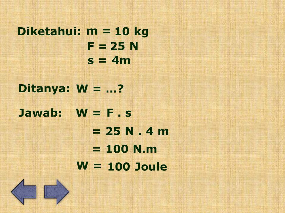 Diketahui: m = 10 kg F = 25 N Ditanya: Jawab: s =4m W = ….