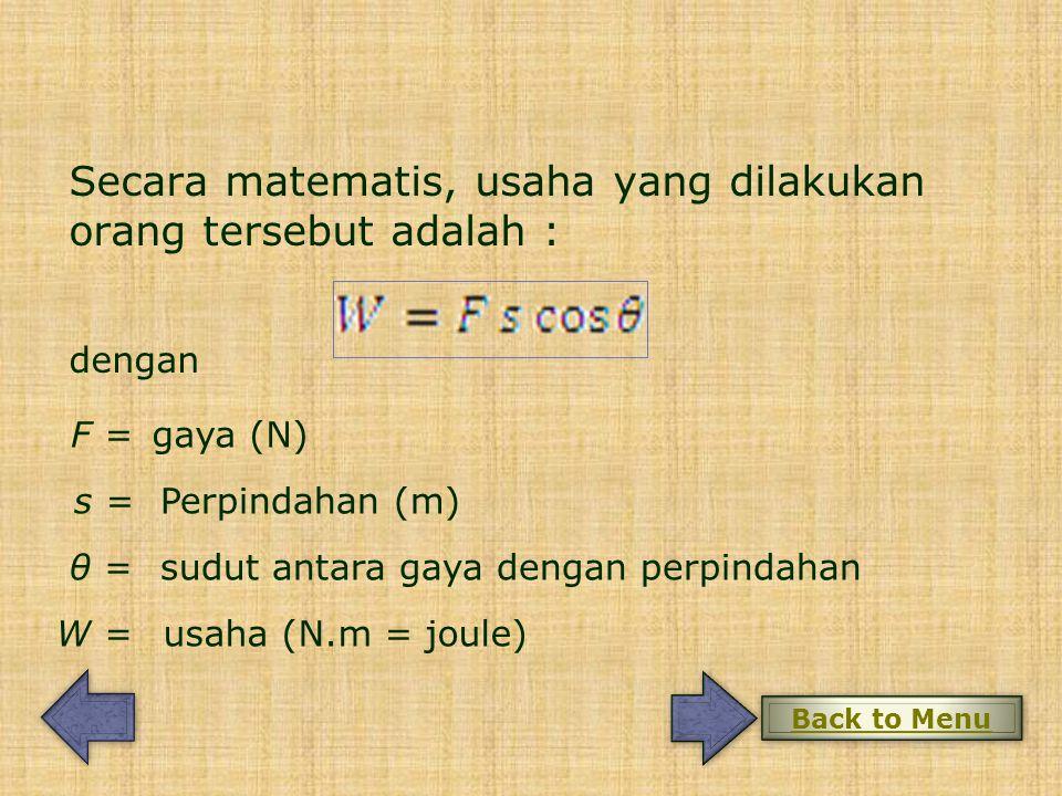 Secara matematis, usaha yang dilakukan orang tersebut adalah : dengan F = s = W = gaya (N) Perpindahan (m) usaha (N.m = joule) θ =sudut antara gaya dengan perpindahan Back to Menu