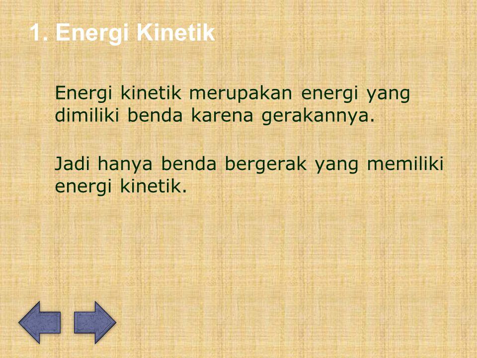 1.Energi Kinetik Energi kinetik merupakan energi yang dimiliki benda karena gerakannya.