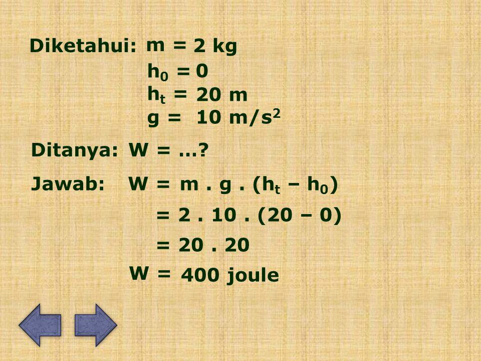 Diketahui: m = 2 kg h 0 = 0 Ditanya: Jawab: W = ….