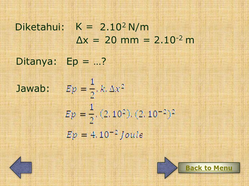 Diketahui: K = 2.10 2 N/m Δx = 20 mm = 2.10 -2 m Ditanya: Jawab: Ep = …? Back to Menu