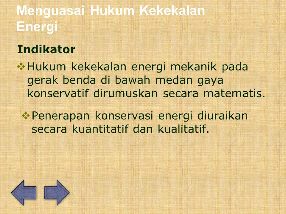Menguasai Hukum Kekekalan Energi Indikator  Hukum kekekalan energi mekanik pada gerak benda di bawah medan gaya konservatif dirumuskan secara matematis.