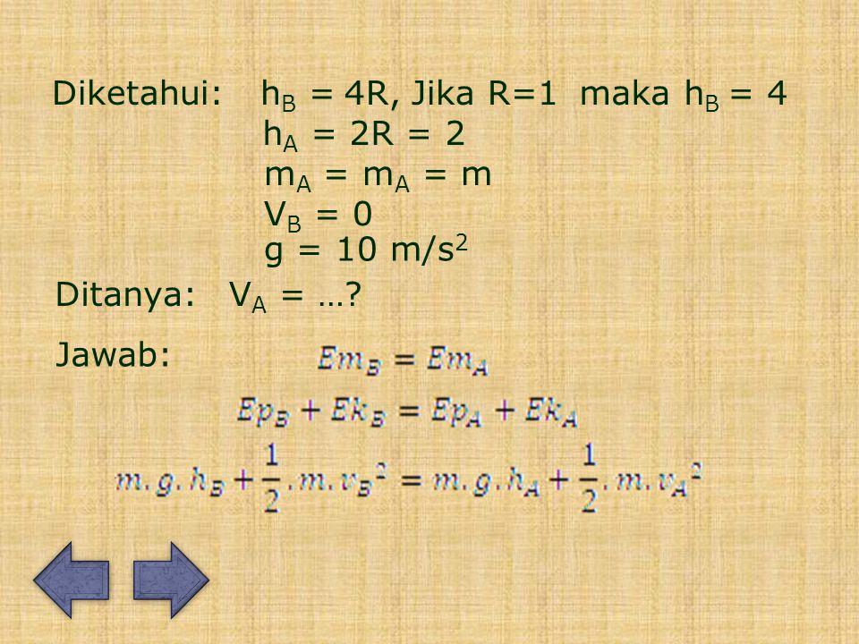 Diketahui:h B =4R, hA =hA = 2R = 2 Ditanya: Jawab: V A = ….