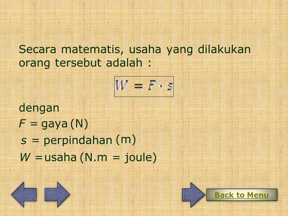 dengan F = s = W = gaya (N) perpindahan (m) (N.m = joule)usaha Secara matematis, usaha yang dilakukan orang tersebut adalah : Back to Menu