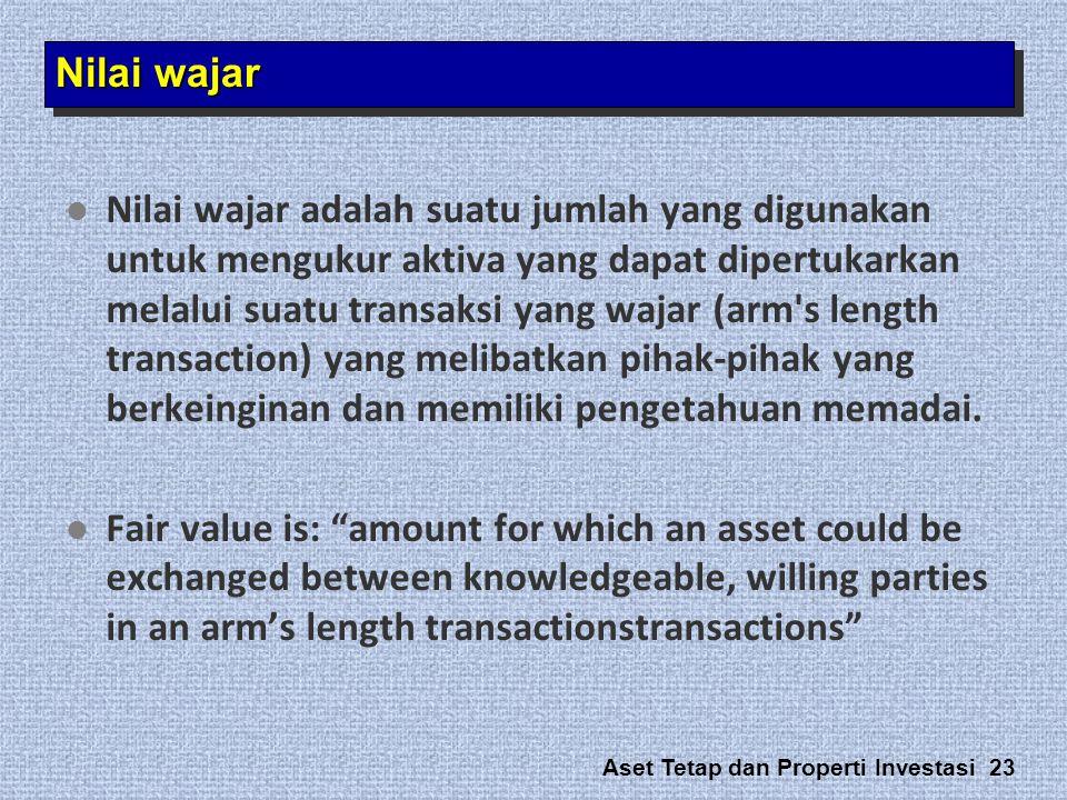 Aset Tetap dan Properti Investasi 23 Nilai wajar   Nilai wajar adalah suatu jumlah yang digunakan untuk mengukur aktiva yang dapat dipertukarkan mel