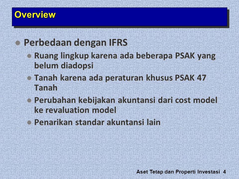 Aset Tetap dan Properti Investasi 4  Perbedaan dengan IFRS  Ruang lingkup karena ada beberapa PSAK yang belum diadopsi  Tanah karena ada peraturan
