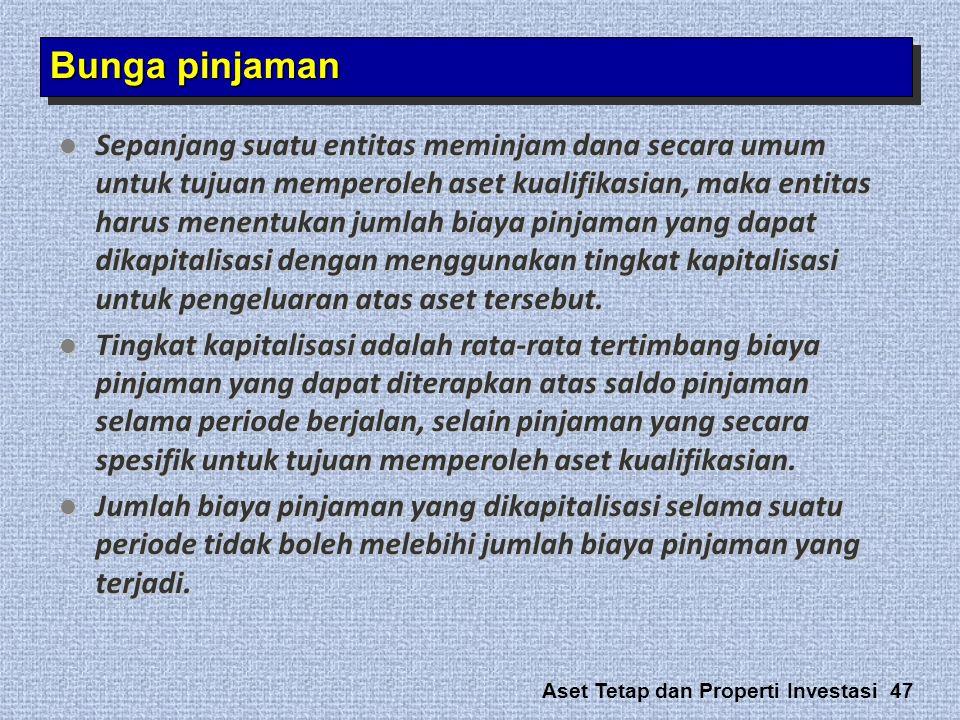 Aset Tetap dan Properti Investasi 47 Bunga pinjaman  Sepanjang suatu entitas meminjam dana secara umum untuk tujuan memperoleh aset kualifikasian, ma