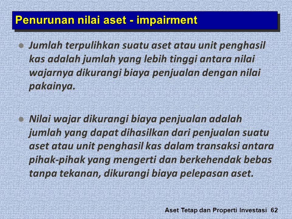 Aset Tetap dan Properti Investasi 62 Penurunan nilai aset - impairment  Jumlah terpulihkan suatu aset atau unit penghasil kas adalah jumlah yang lebi