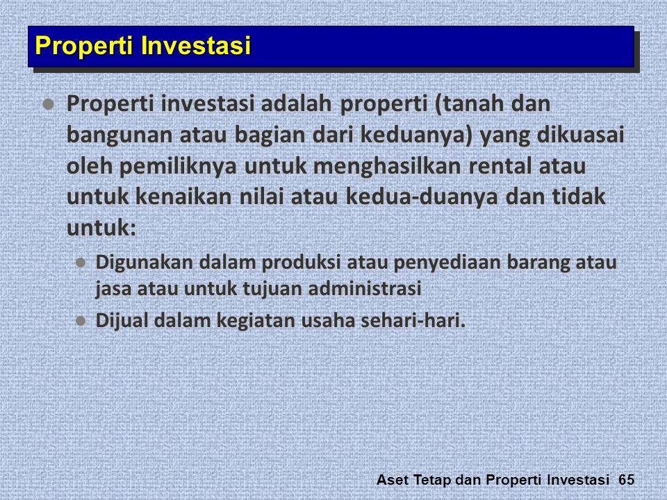 Aset Tetap dan Properti Investasi 65  Properti investasi adalah properti (tanah dan bangunan atau bagian dari keduanya) yang dikuasai oleh pemiliknya