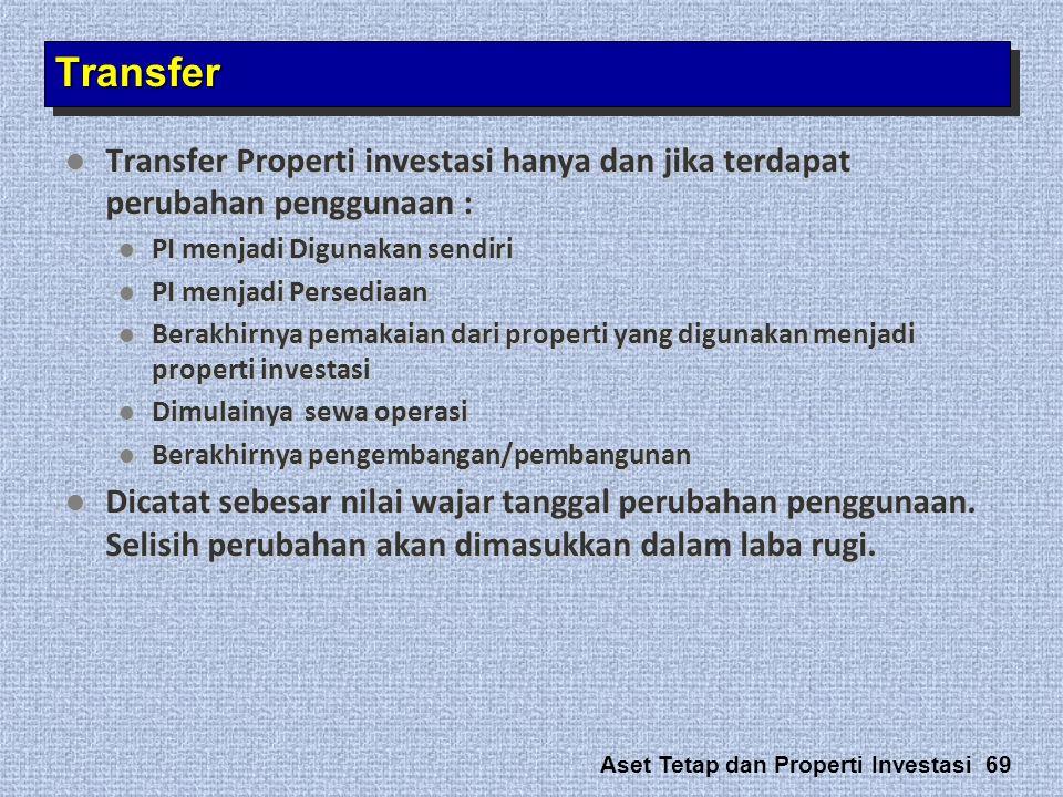 Aset Tetap dan Properti Investasi 69  Transfer Properti investasi hanya dan jika terdapat perubahan penggunaan :  PI menjadi Digunakan sendiri  PI