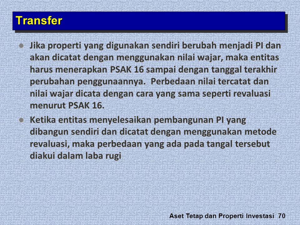 Aset Tetap dan Properti Investasi 70  Jika properti yang digunakan sendiri berubah menjadi PI dan akan dicatat dengan menggunakan nilai wajar, maka e