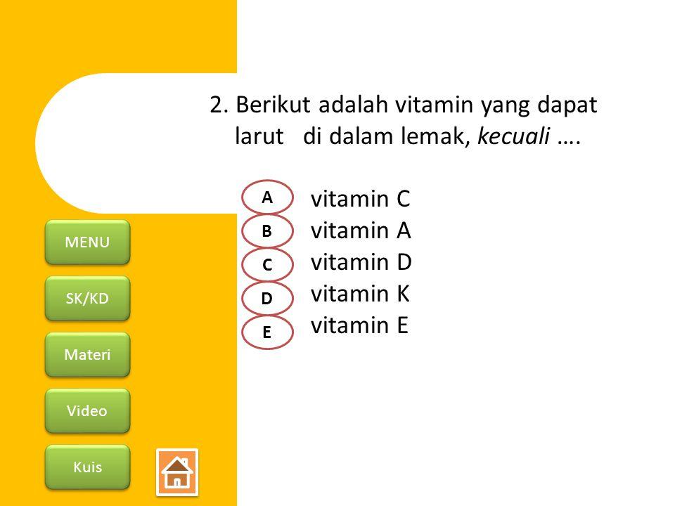 SK/KD Materi Video Kuis MENU 2. Berikut adalah vitamin yang dapat larut di dalam lemak, kecuali …. vitamin C vitamin A vitamin D vitamin K vitamin E A