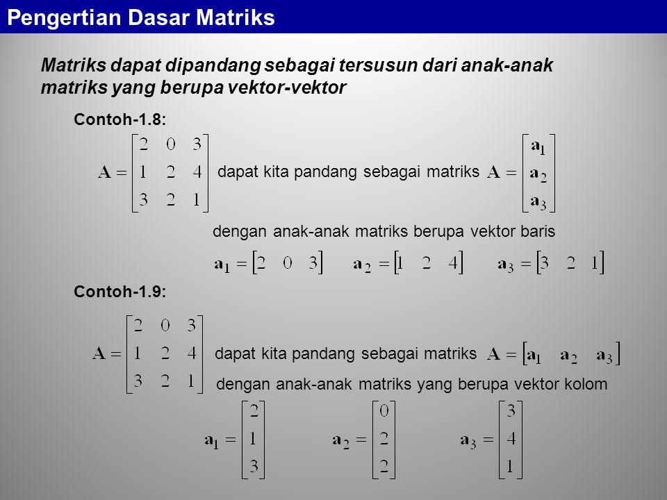 Matriks dapat dipandang sebagai tersusun dari anak-anak matriks yang berupa vektor-vektor dapat kita pandang sebagai matriks dengan anak-anak matriks berupa vektor baris dapat kita pandang sebagai matriks dengan anak-anak matriks yang berupa vektor kolom Pengertian Dasar Matriks Contoh-1.8: Contoh-1.9: