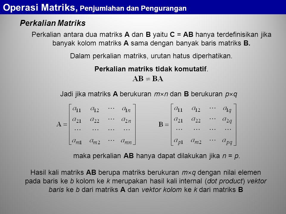 Perkalian Matriks Perkalian antara dua matriks A dan B yaitu C = AB hanya terdefinisikan jika banyak kolom matriks A sama dengan banyak baris matriks B.