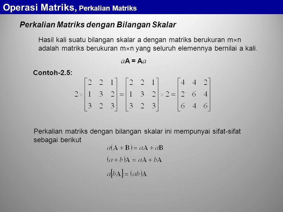 Perkalian Matriks dengan Bilangan Skalar Hasil kali suatu bilangan skalar a dengan matriks berukuran m  n adalah matriks berukuran m  n yang seluruh elemennya bernilai a kali.