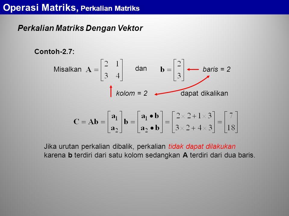 Perkalian Matriks Dengan Vektor Misalkan dan dapat dikalikan kolom = 2 baris = 2 Jika urutan perkalian dibalik, perkalian tidak dapat dilakukan karena b terdiri dari satu kolom sedangkan A terdiri dari dua baris.