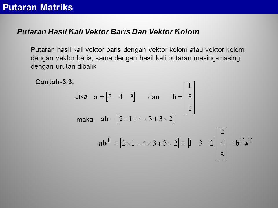Putaran Hasil Kali Vektor Baris Dan Vektor Kolom Putaran Matriks Putaran hasil kali vektor baris dengan vektor kolom atau vektor kolom dengan vektor baris, sama dengan hasil kali putaran masing-masing dengan urutan dibalik Jika maka Contoh-3.3: