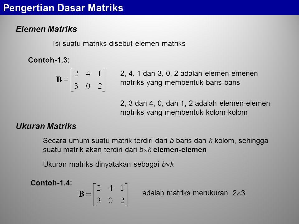 Pengertian Dasar Matriks Elemen Matriks Isi suatu matriks disebut elemen matriks Contoh-1.3: 2, 4, 1 dan 3, 0, 2 adalah elemen-emenen matriks yang membentuk baris-baris 2, 3 dan 4, 0, dan 1, 2 adalah elemen-elemen matriks yang membentuk kolom-kolom Ukuran Matriks Secara umum suatu matrik terdiri dari b baris dan k kolom, sehingga suatu matrik akan terdiri dari b  k elemen-elemen Ukuran matriks dinyatakan sebagai b  k Contoh-1.4: adalah matriks merukuran 2  3