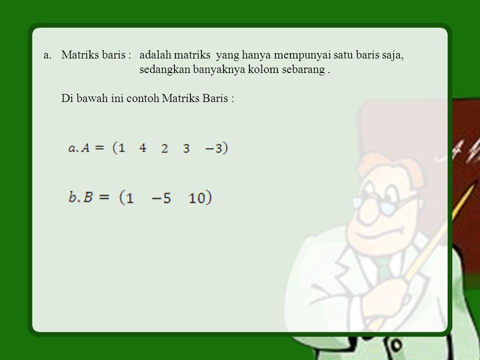 a.Matriks baris :adalah matriks yang hanya mempunyai satu baris saja, sedangkan banyaknya kolom sebarang. Di bawah ini contoh Matriks Baris :