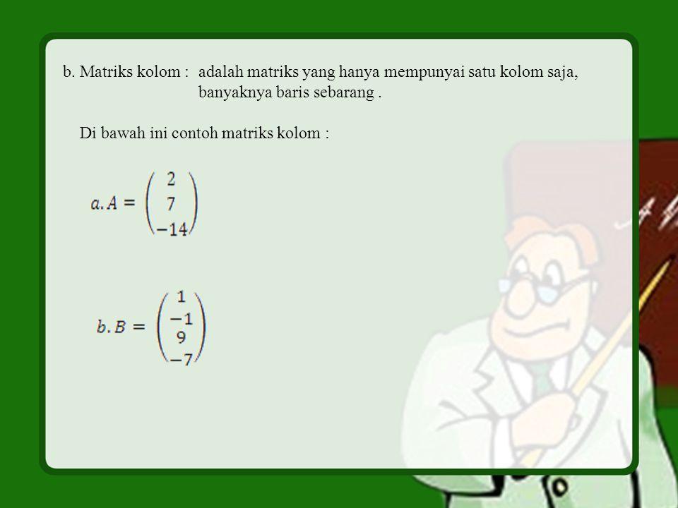 b. Matriks kolom : adalah matriks yang hanya mempunyai satu kolom saja, banyaknya baris sebarang. Di bawah ini contoh matriks kolom :