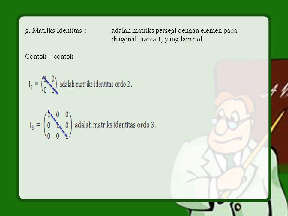 g. Matriks Identitas :adalah matriks persegi dengan elemen pada diagonal utama 1, yang lain nol. Contoh – contoh :