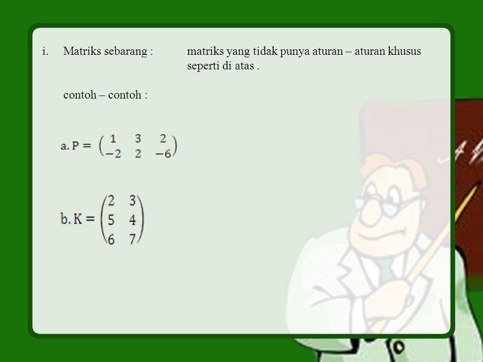 i.Matriks sebarang :matriks yang tidak punya aturan – aturan khusus seperti di atas. contoh – contoh :