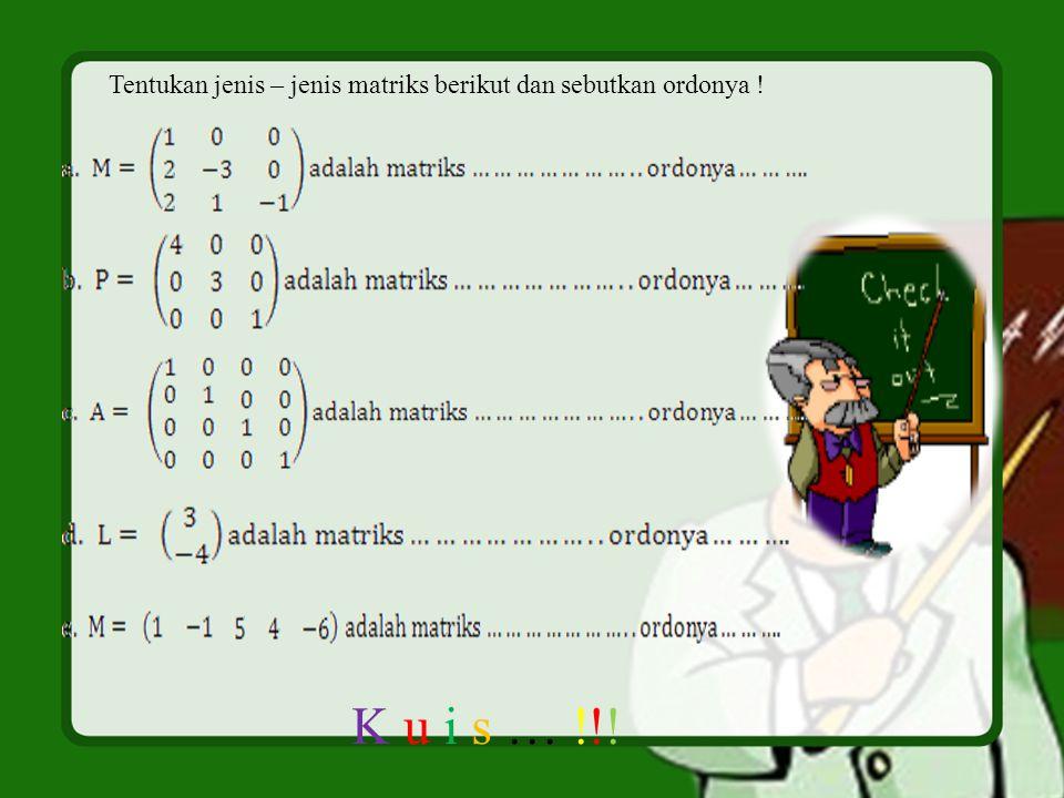 Tentukan jenis – jenis matriks berikut dan sebutkan ordonya ! K u i s … !!!