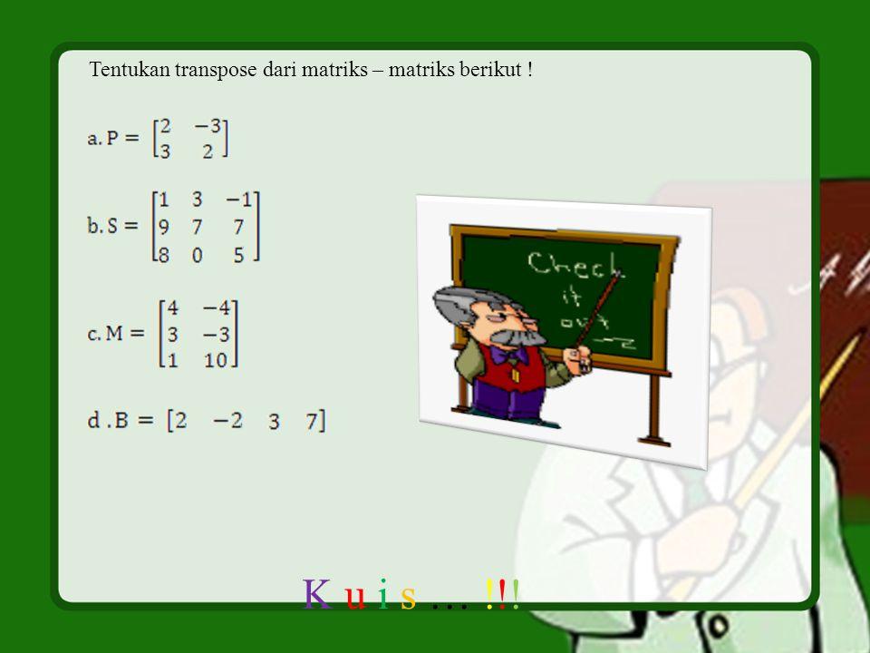 Tentukan transpose dari matriks – matriks berikut ! K u i s … !!!