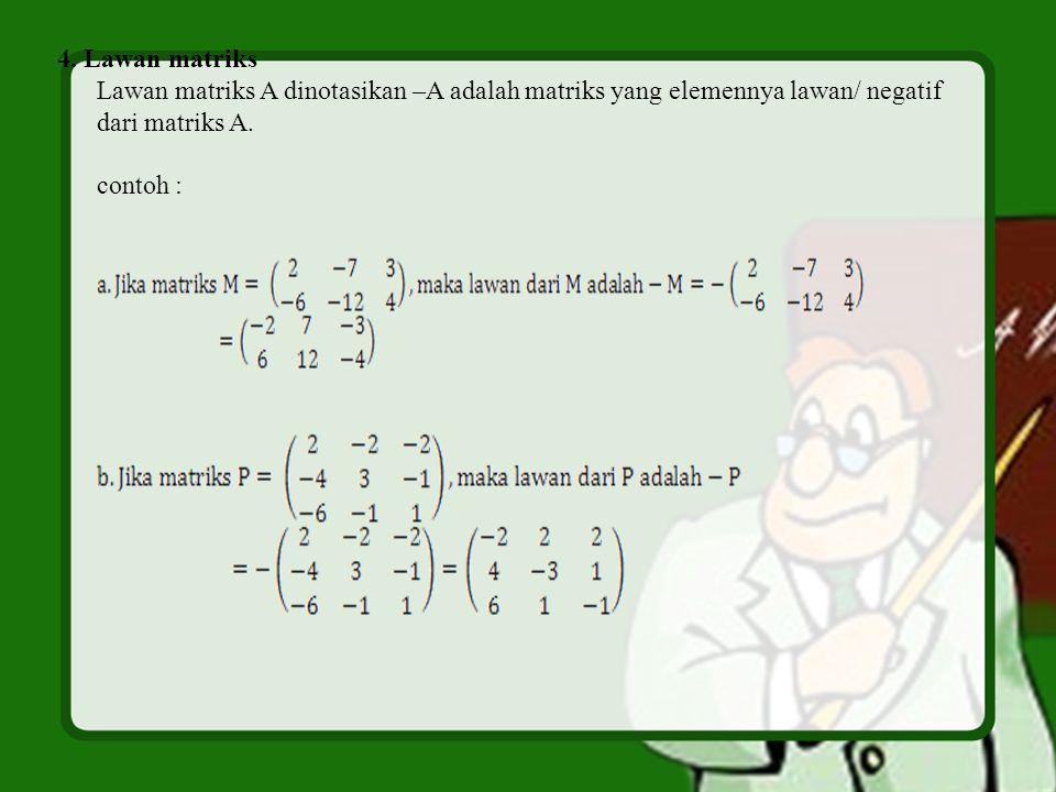 4. Lawan matriks Lawan matriks A dinotasikan –A adalah matriks yang elemennya lawan/ negatif dari matriks A. contoh :