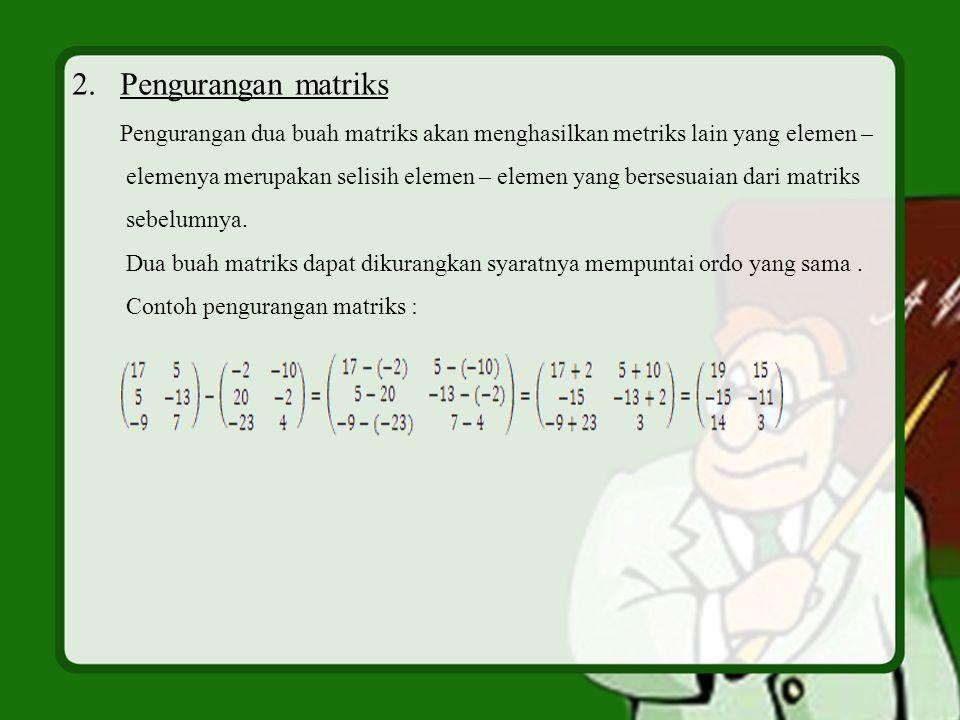 2.Pengurangan matriks Pengurangan dua buah matriks akan menghasilkan metriks lain yang elemen – elemenya merupakan selisih elemen – elemen yang berses