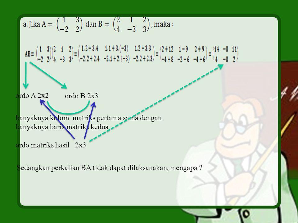 ordo A 2x2 ordo B 2x3 banyaknya kolom matriks pertama sama dengan banyaknya baris matriks kedua ordo matriks hasil2x3 Sedangkan perkalian BA tidak dap