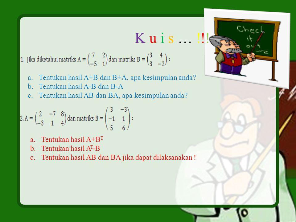 K u i s … !!! a.Tentukan hasil A+B dan B+A, apa kesimpulan anda? b.Tentukan hasil A-B dan B-A c.Tentukan hasil AB dan BA, apa kesimpulan anda? a.Tentu