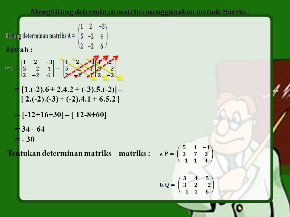 Menghitung determinan matriks menggunakan metode Sarrus : Jawab : = [1.(-2).6 + 2.4.2 + (-3).5.(-2)] – [ 2.(-2).(-3) + (-2).4.1 + 6.5.2 ] = [-12+16+30