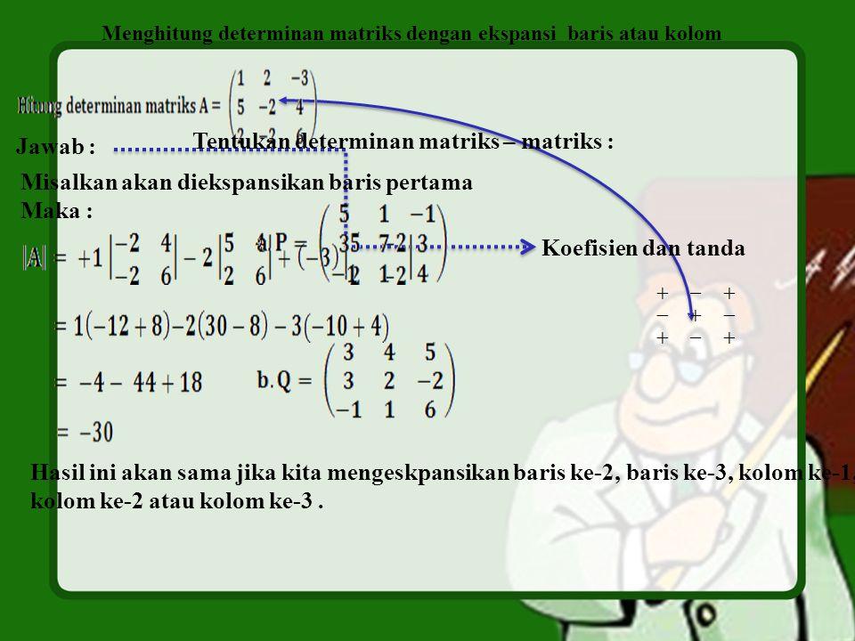 Menghitung determinan matriks dengan ekspansi baris atau kolom Jawab : Koefisien dan tanda Misalkan akan diekspansikan baris pertama Maka : Hasil ini