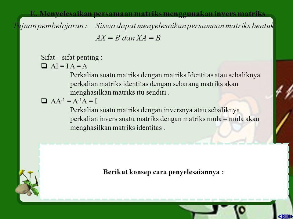 E. Menyelesaikan persamaan matriks menggunakan invers matriks Tujuan pembelajaran : Siswa dapat menyelesaikan persamaan matriks bentuk AX = B dan XA =