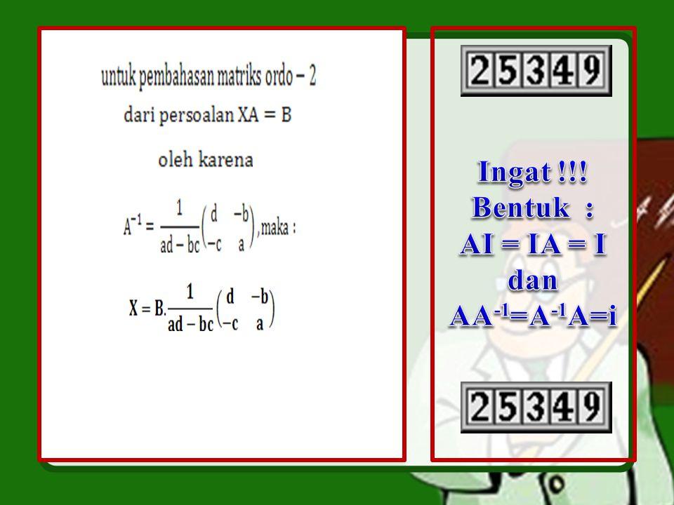Persoalan bentuk XA = B Diselesaikan dengan langkah – langkah : XA = B  X A A -1 = BA -1  X I = BA -1  X = BA -1