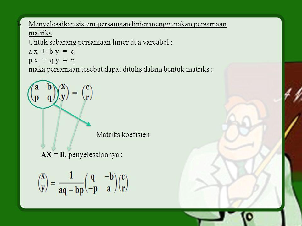 b.Menyelesaikan sistem persamaan linier menggunakan persamaan matriks Untuk sebarang persamaan linier dua vareabel : a x + b y = c p x + q y = r, maka