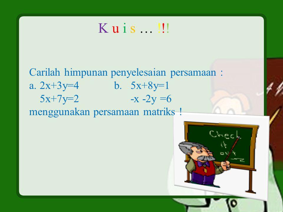 K u i s … !!! Carilah himpunan penyelesaian persamaan : a.2x+3y=4b. 5x+8y=1 5x+7y=2 -x -2y =6 menggunakan persamaan matriks !