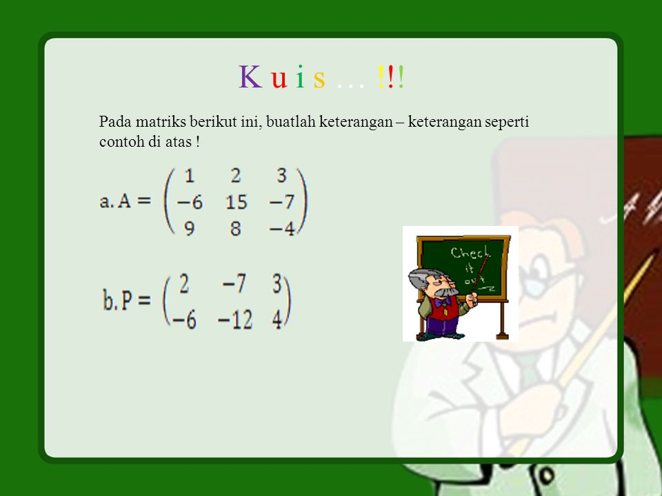 Pada matriks berikut ini, buatlah keterangan – keterangan seperti contoh di atas ! K u i s … !!!