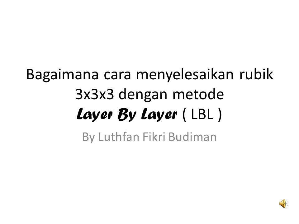 Bagaimana cara menyelesaikan rubik 3x3x3 dengan metode Layer By Layer ( LBL ) By Luthfan Fikri Budiman