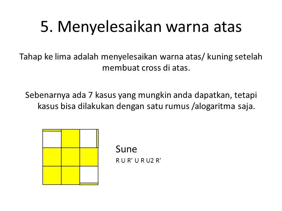5. Menyelesaikan warna atas Tahap ke lima adalah menyelesaikan warna atas/ kuning setelah membuat cross di atas. Sebenarnya ada 7 kasus yang mungkin a