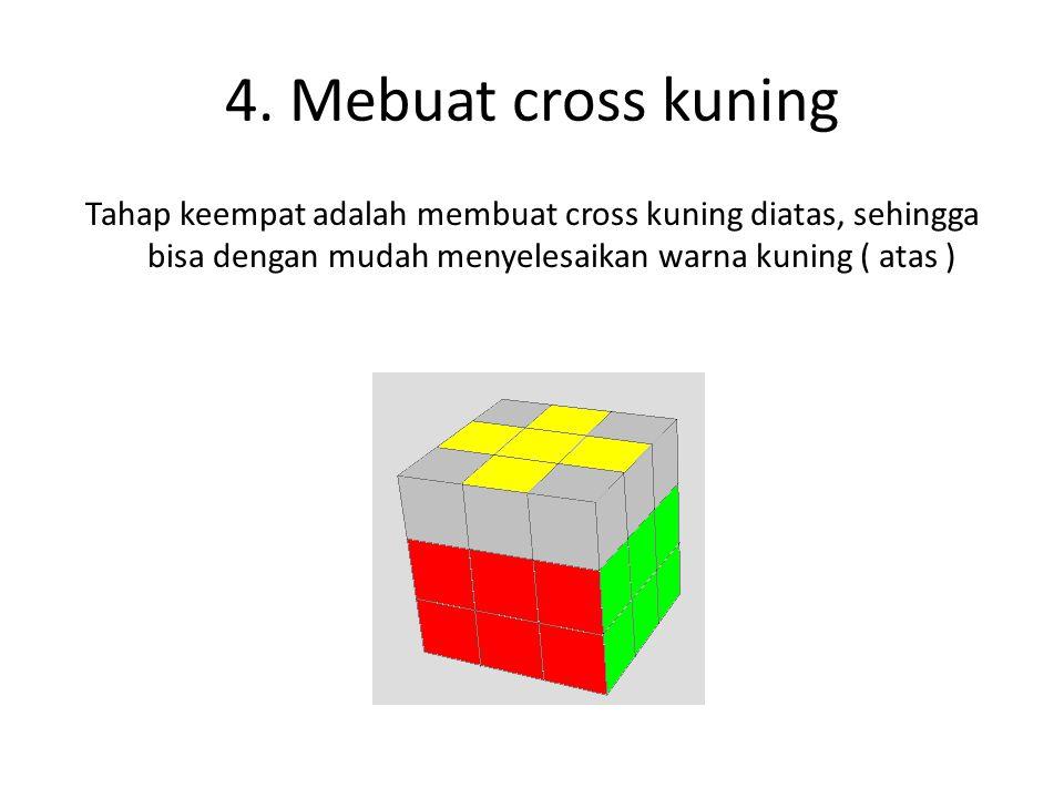 4. Mebuat cross kuning Tahap keempat adalah membuat cross kuning diatas, sehingga bisa dengan mudah menyelesaikan warna kuning ( atas )