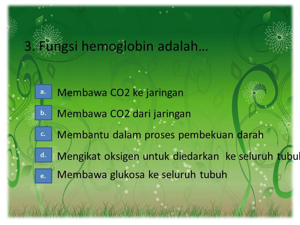 3. Fungsi hemoglobin adalah… a. b. c. d. Membawa CO2 ke jaringan Membawa CO2 dari jaringan Membantu dalam proses pembekuan darah Mengikat oksigen untu