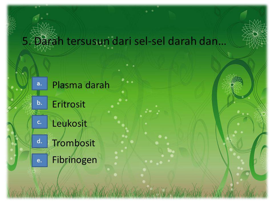 5. Darah tersusun dari sel-sel darah dan… a. b. c. d. Plasma darah Eritrosit Leukosit Trombosit e. Fibrinogen