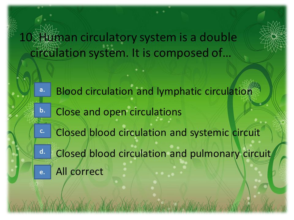 10.Human circulatory system is a double circulation system.